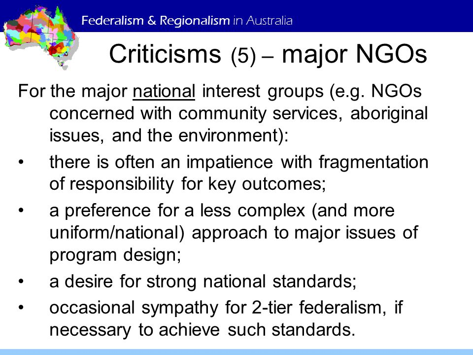 Federalism & Regionalism in Australia Criticisms (5) – major NGOs For the major national interest groups (e.g.