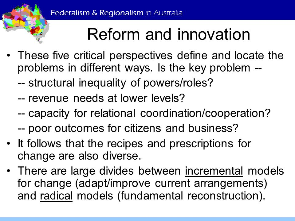 Federalism & Regionalism in Australia Reform and innovation These five critical perspectives define and locate the problems in different ways.