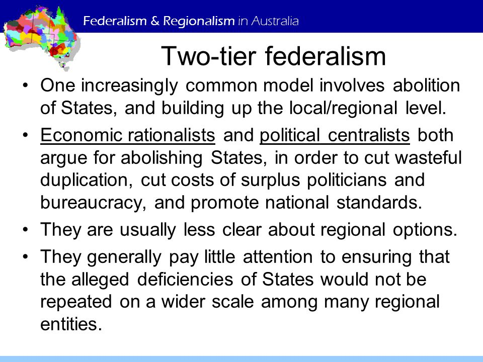 Federalism & Regionalism in Australia Two-tier federalism One increasingly common model involves abolition of States, and building up the local/regional level.