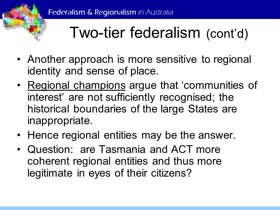 Federalism & Regionalism in Australia Two-tier federalism (cont'd) Another approach is more sensitive to regional identity and sense of place.