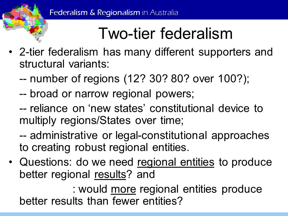 Federalism & Regionalism in Australia Two-tier federalism 2-tier federalism has many different supporters and structural variants: -- number of region