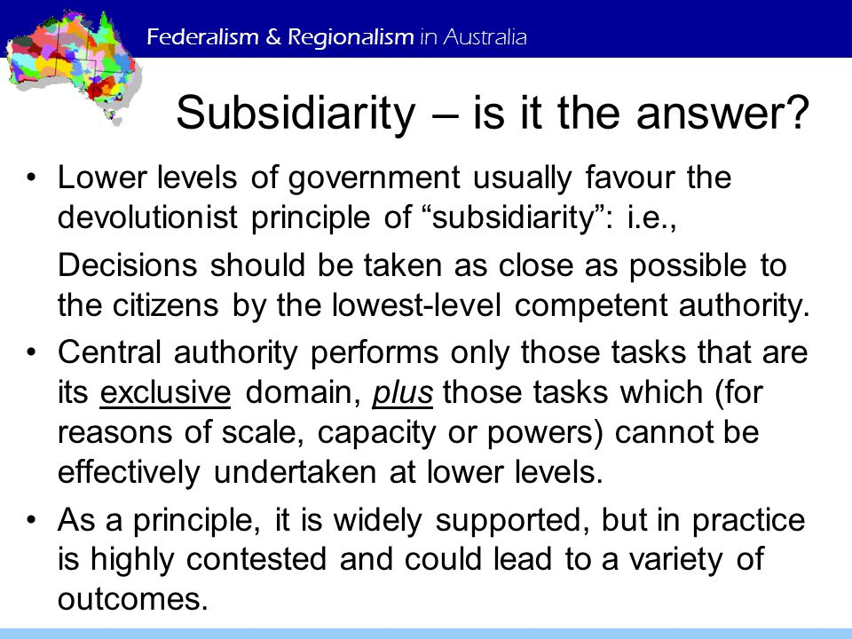 """Federalism & Regionalism in Australia Subsidiarity – is it the answer? Lower levels of government usually favour the devolutionist principle of """"subsi"""