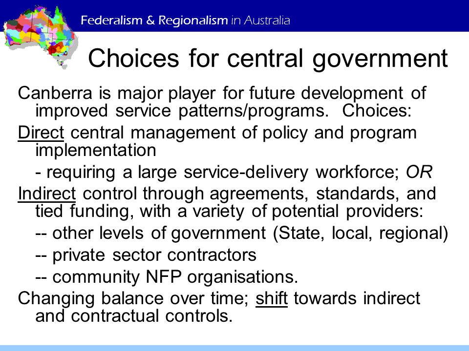 Federalism & Regionalism in Australia Choices for central government Canberra is major player for future development of improved service patterns/programs.