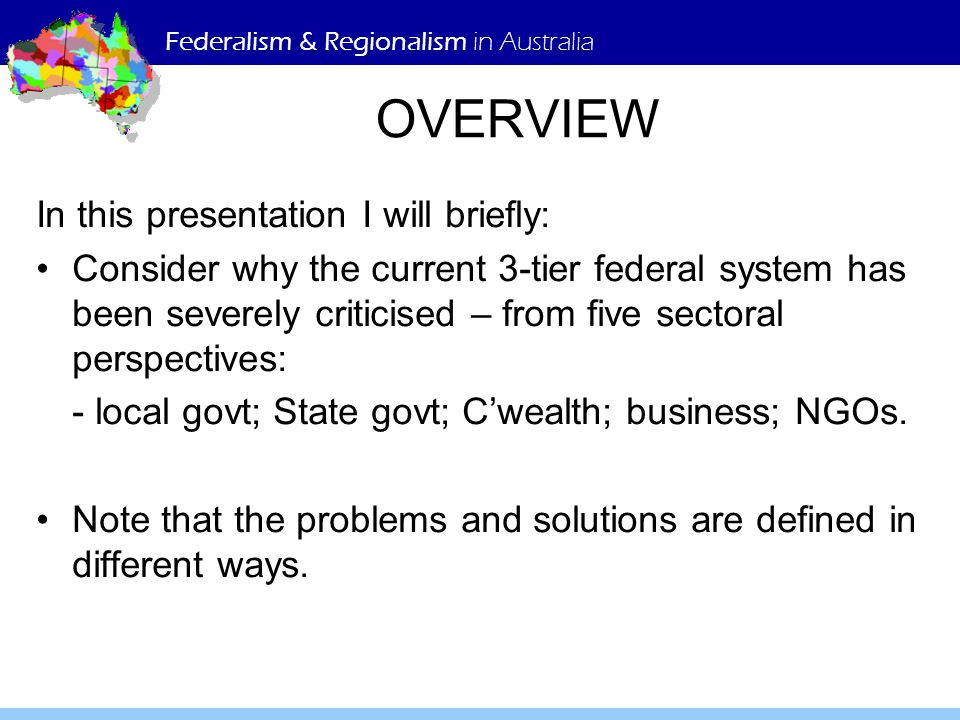Federalism & Regionalism in Australia OVERVIEW In this presentation I will briefly: Consider why the current 3-tier federal system has been severely c