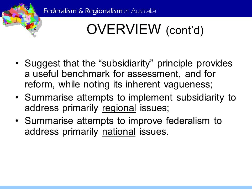 Federalism & Regionalism in Australia OVERVIEW (cont'd) Suggest that the subsidiarity principle provides a useful benchmark for assessment, and for reform, while noting its inherent vagueness; Summarise attempts to implement subsidiarity to address primarily regional issues; Summarise attempts to improve federalism to address primarily national issues.