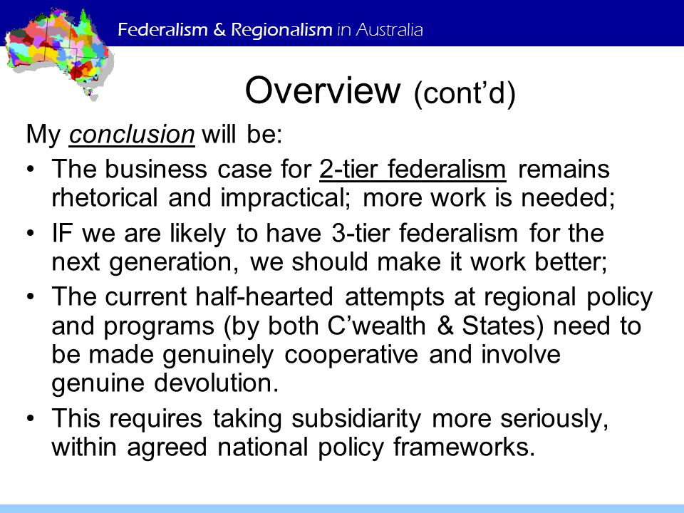 Federalism & Regionalism in Australia Overview (cont'd) My conclusion will be: The business case for 2-tier federalism remains rhetorical and impractical; more work is needed; IF we are likely to have 3-tier federalism for the next generation, we should make it work better; The current half-hearted attempts at regional policy and programs (by both C'wealth & States) need to be made genuinely cooperative and involve genuine devolution.