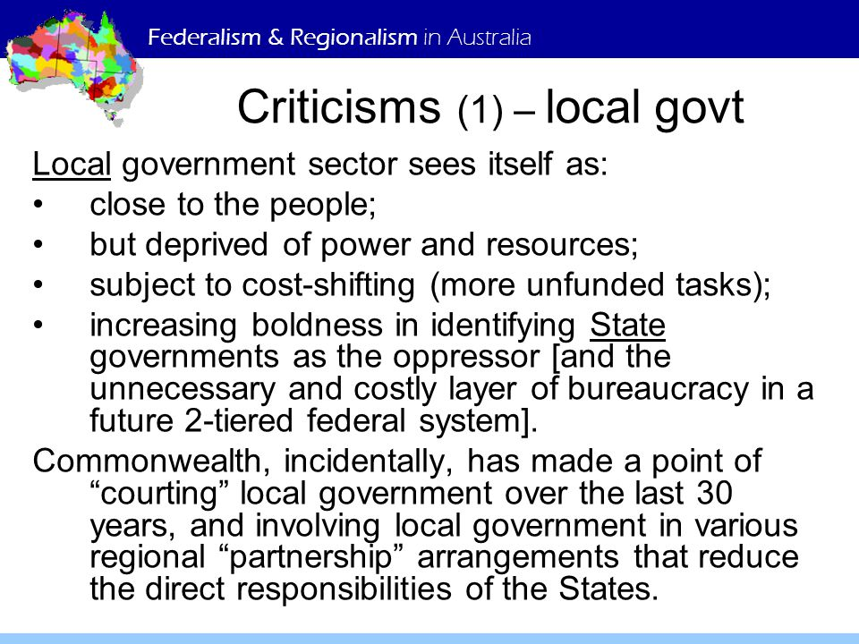 Federalism & Regionalism in Australia Criticisms (1) – local govt Local government sector sees itself as: close to the people; but deprived of power a