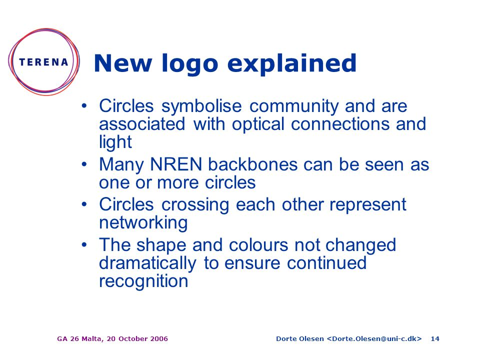 Dorte Olesen GA 26 Malta, 20 October 200614 New logo explained Circles symbolise community and are associated with optical connections and light Many NREN backbones can be seen as one or more circles Circles crossing each other represent networking The shape and colours not changed dramatically to ensure continued recognition