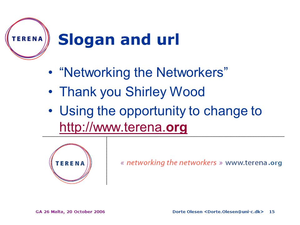 Dorte Olesen GA 26 Malta, 20 October 200615 Slogan and url Networking the Networkers Thank you Shirley Wood Using the opportunity to change to http://www.terena.org http://www.terena.org.org