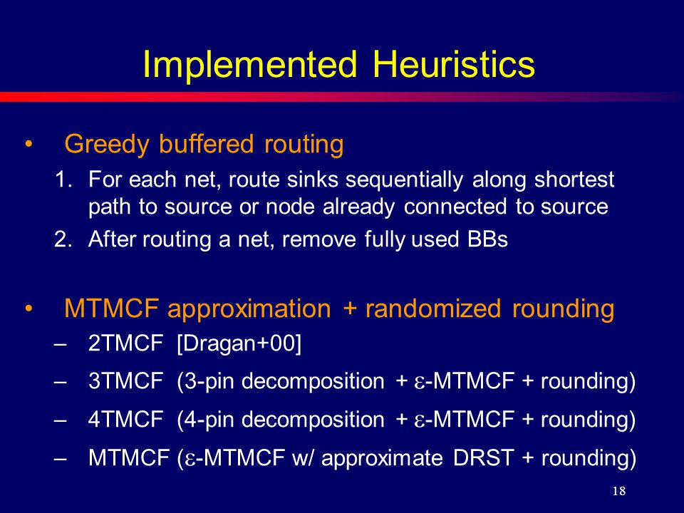 18 Implemented Heuristics Greedy buffered routing 1.For each net, route sinks sequentially along shortest path to source or node already connected to source 2.After routing a net, remove fully used BBs MTMCF approximation + randomized rounding –2TMCF [Dragan+00] –3TMCF (3-pin decomposition +  -MTMCF + rounding) –4TMCF (4-pin decomposition +  -MTMCF + rounding) –MTMCF (  -MTMCF w/ approximate DRST + rounding)