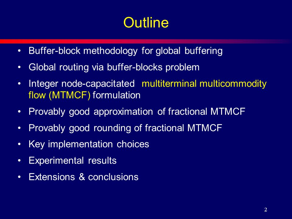 2 Outline Buffer-block methodology for global buffering Global routing via buffer-blocks problem Integer node-capacitated multiterminal multicommodity flow (MTMCF) formulation Provably good approximation of fractional MTMCF Provably good rounding of fractional MTMCF Key implementation choices Experimental results Extensions & conclusions