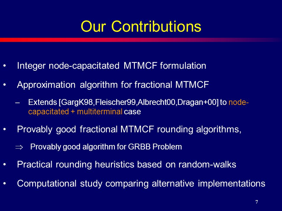 7 Our Contributions Integer node-capacitated MTMCF formulation Approximation algorithm for fractional MTMCF –Extends [GargK98,Fleischer99,Albrecht00,Dragan+00] to node- capacitated + multiterminal case Provably good fractional MTMCF rounding algorithms,  Provably good algorithm for GRBB Problem Practical rounding heuristics based on random-walks Computational study comparing alternative implementations