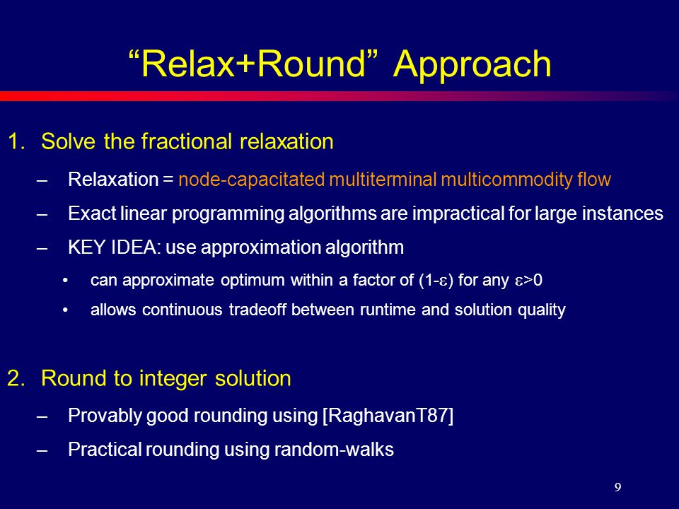 9 Relax+Round Approach 1.Solve the fractional relaxation –Relaxation = node-capacitated multiterminal multicommodity flow –Exact linear programming algorithms are impractical for large instances –KEY IDEA: use approximation algorithm can approximate optimum within a factor of (1-  ) for any  >0 allows continuous tradeoff between runtime and solution quality 2.Round to integer solution –Provably good rounding using [RaghavanT87] –Practical rounding using random-walks
