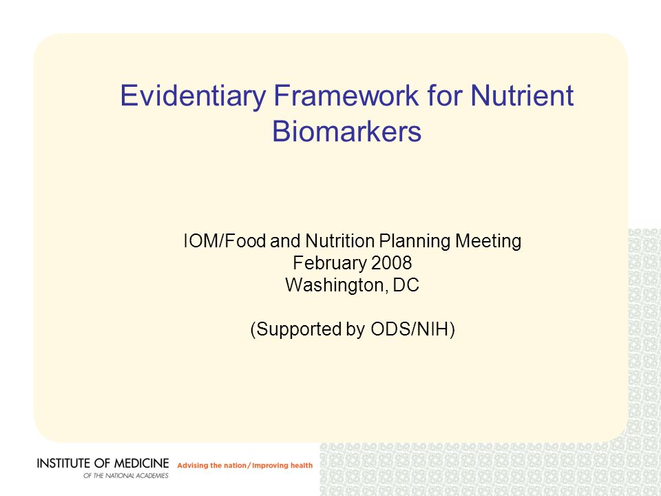 Evidentiary Framework for Nutrient Biomarkers IOM/Food and Nutrition Planning Meeting February 2008 Washington, DC (Supported by ODS/NIH)