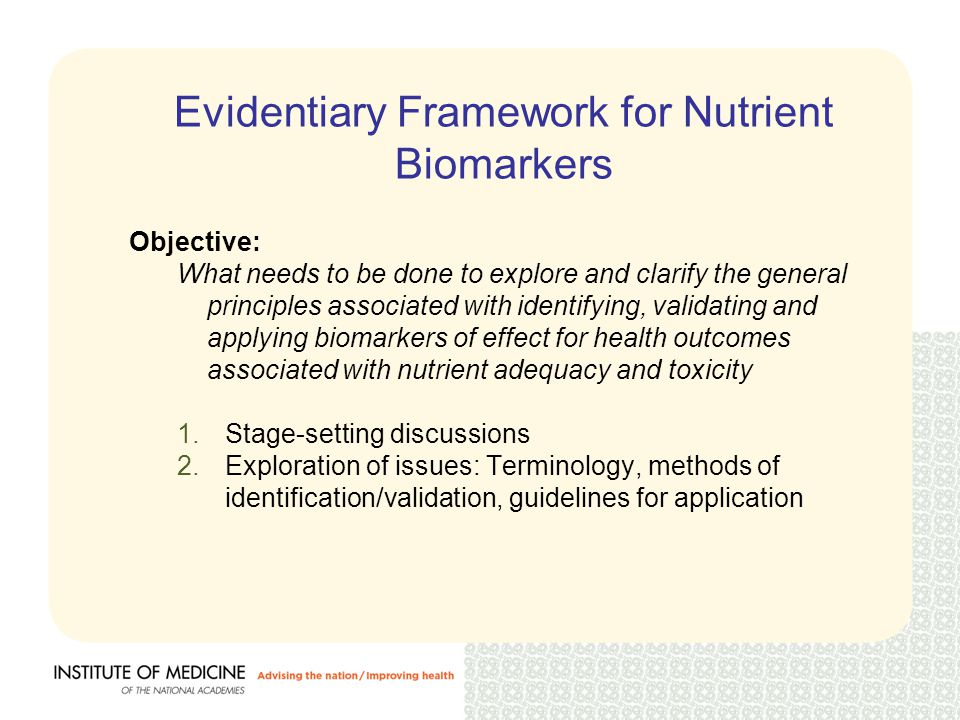 Evidentiary Framework for Nutrient Biomarkers Objective: What needs to be done to explore and clarify the general principles associated with identifying, validating and applying biomarkers of effect for health outcomes associated with nutrient adequacy and toxicity 1.Stage-setting discussions 2.Exploration of issues: Terminology, methods of identification/validation, guidelines for application