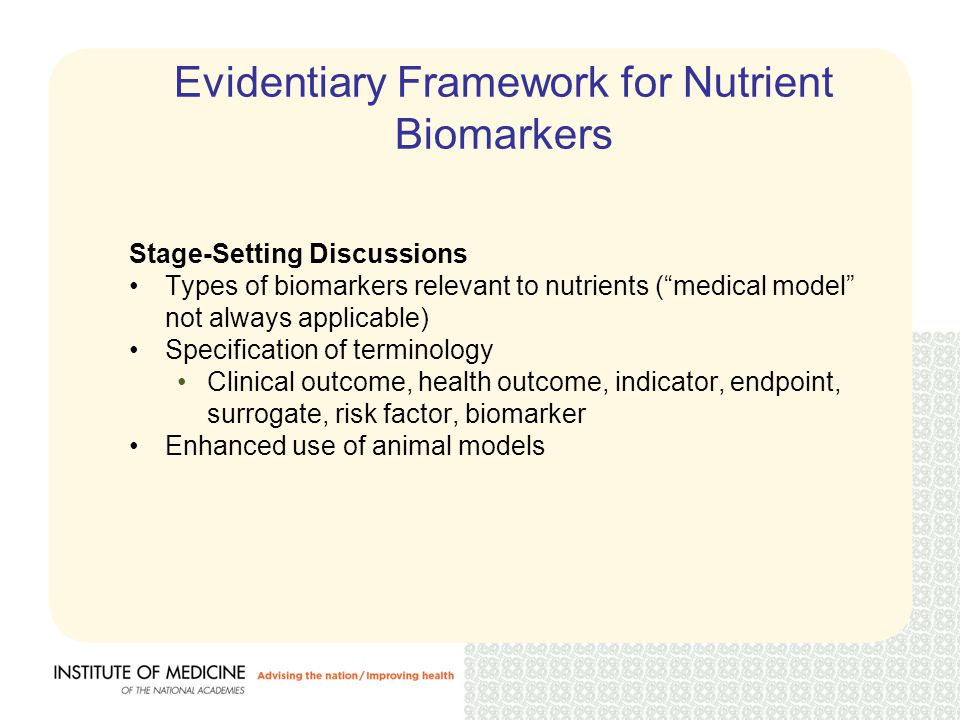 Evidentiary Framework for Nutrient Biomarkers Stage-Setting Discussions Types of biomarkers relevant to nutrients ( medical model not always applicable) Specification of terminology Clinical outcome, health outcome, indicator, endpoint, surrogate, risk factor, biomarker Enhanced use of animal models