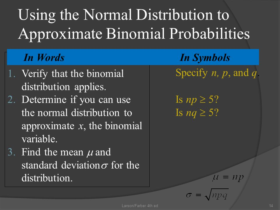 Using the Normal Distribution to Approximate Binomial Probabilities 14Larson/Farber 4th ed 1.Verify that the binomial distribution applies.