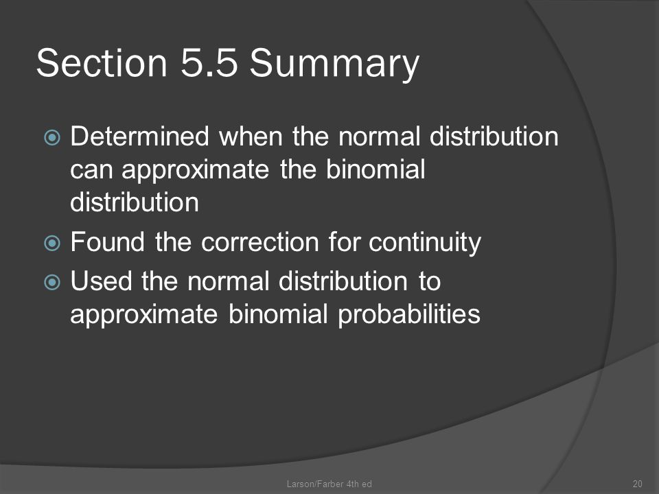 Section 5.5 Summary  Determined when the normal distribution can approximate the binomial distribution  Found the correction for continuity  Used the normal distribution to approximate binomial probabilities Larson/Farber 4th ed20