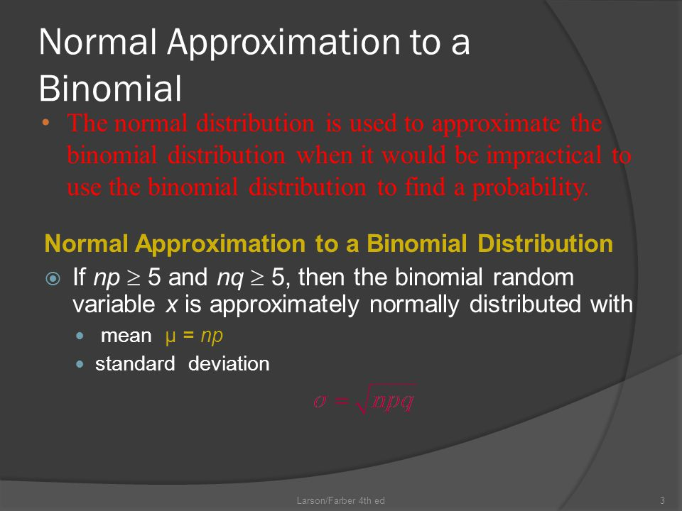 Normal Approximation to a Binomial Normal Approximation to a Binomial Distribution  If np  5 and nq  5, then the binomial random variable x is approximately normally distributed with mean μ = np standard deviation Larson/Farber 4th ed3 The normal distribution is used to approximate the binomial distribution when it would be impractical to use the binomial distribution to find a probability.
