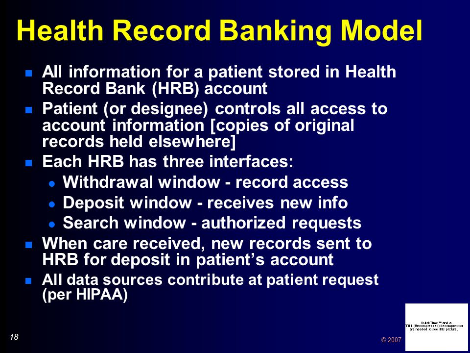 18 © 2007 Health Record Banking Model n All information for a patient stored in Health Record Bank (HRB) account n Patient (or designee) controls all access to account information [copies of original records held elsewhere] n Each HRB has three interfaces: l Withdrawal window - record access l Deposit window - receives new info l Search window - authorized requests n When care received, new records sent to HRB for deposit in patient's account n All data sources contribute at patient request (per HIPAA) n All information for a patient stored in Health Record Bank (HRB) account n Patient (or designee) controls all access to account information [copies of original records held elsewhere] n Each HRB has three interfaces: l Withdrawal window - record access l Deposit window - receives new info l Search window - authorized requests n When care received, new records sent to HRB for deposit in patient's account n All data sources contribute at patient request (per HIPAA)