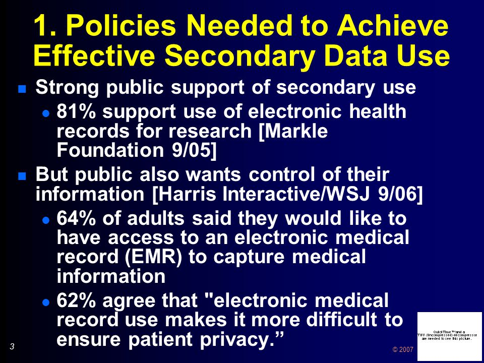 3 3 © 2007 1. Policies Needed to Achieve Effective Secondary Data Use n Strong public support of secondary use l 81% support use of electronic health