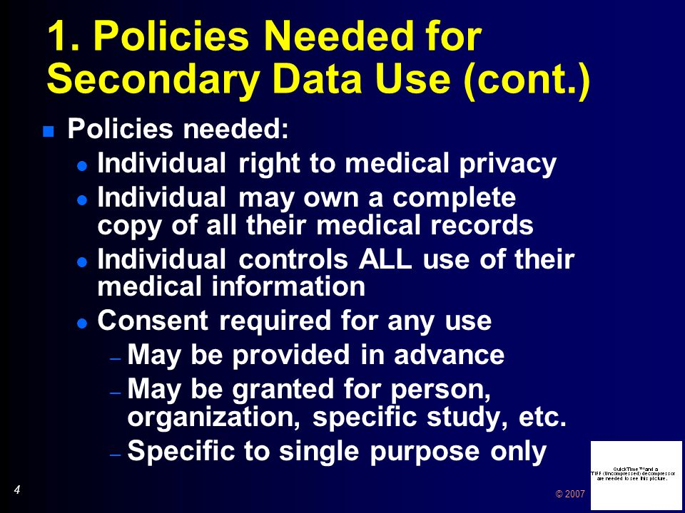 4 4 © 2007 1. Policies Needed for Secondary Data Use (cont.) n Policies needed: l Individual right to medical privacy l Individual may own a complete