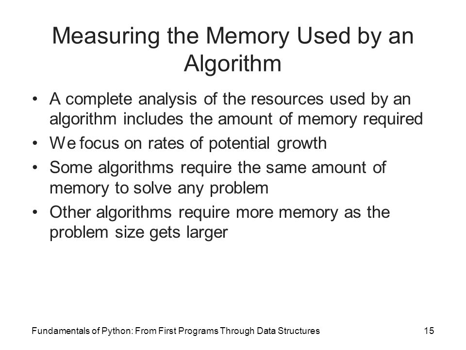 Fundamentals of Python: From First Programs Through Data Structures15 Measuring the Memory Used by an Algorithm A complete analysis of the resources used by an algorithm includes the amount of memory required We focus on rates of potential growth Some algorithms require the same amount of memory to solve any problem Other algorithms require more memory as the problem size gets larger