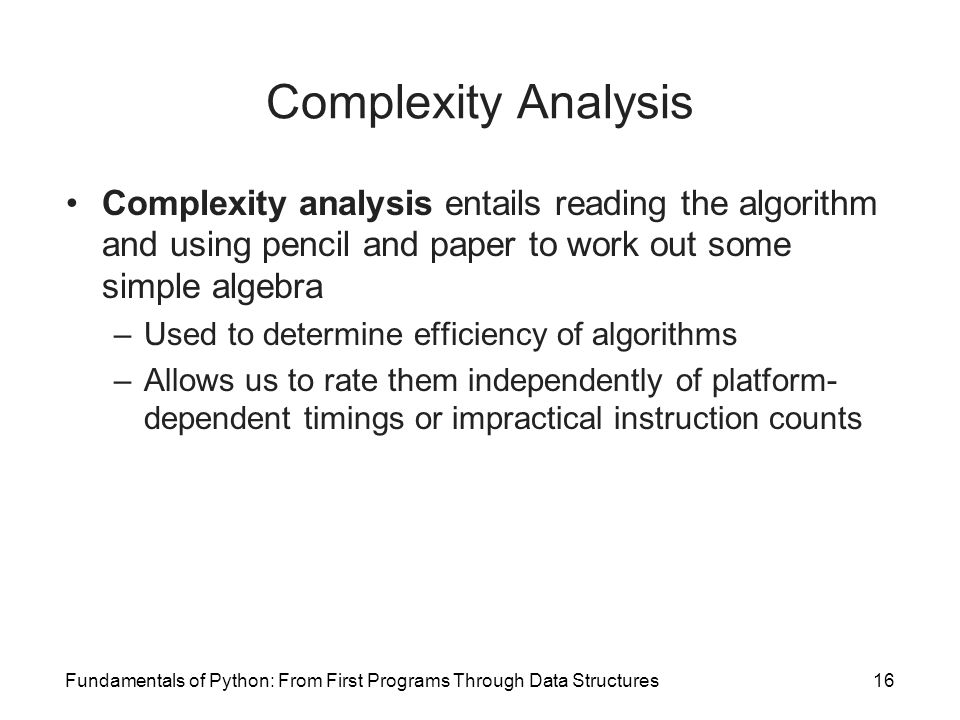 Fundamentals of Python: From First Programs Through Data Structures16 Complexity Analysis Complexity analysis entails reading the algorithm and using pencil and paper to work out some simple algebra –Used to determine efficiency of algorithms –Allows us to rate them independently of platform- dependent timings or impractical instruction counts