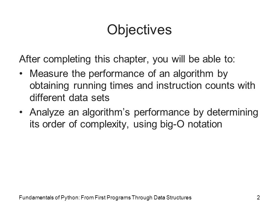 Fundamentals of Python: From First Programs Through Data Structures2 Objectives After completing this chapter, you will be able to: Measure the performance of an algorithm by obtaining running times and instruction counts with different data sets Analyze an algorithm's performance by determining its order of complexity, using big-O notation