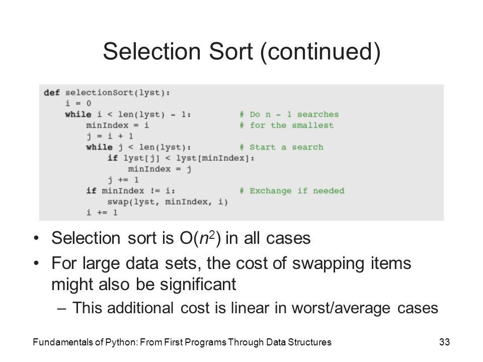 Fundamentals of Python: From First Programs Through Data Structures33 Selection Sort (continued) Selection sort is O(n 2 ) in all cases For large data sets, the cost of swapping items might also be significant –This additional cost is linear in worst/average cases