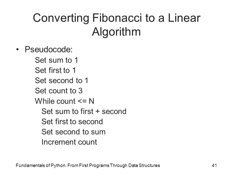 Fundamentals of Python: From First Programs Through Data Structures41 Converting Fibonacci to a Linear Algorithm Pseudocode: Set sum to 1 Set first to 1 Set second to 1 Set count to 3 While count <= N Set sum to first + second Set first to second Set second to sum Increment count