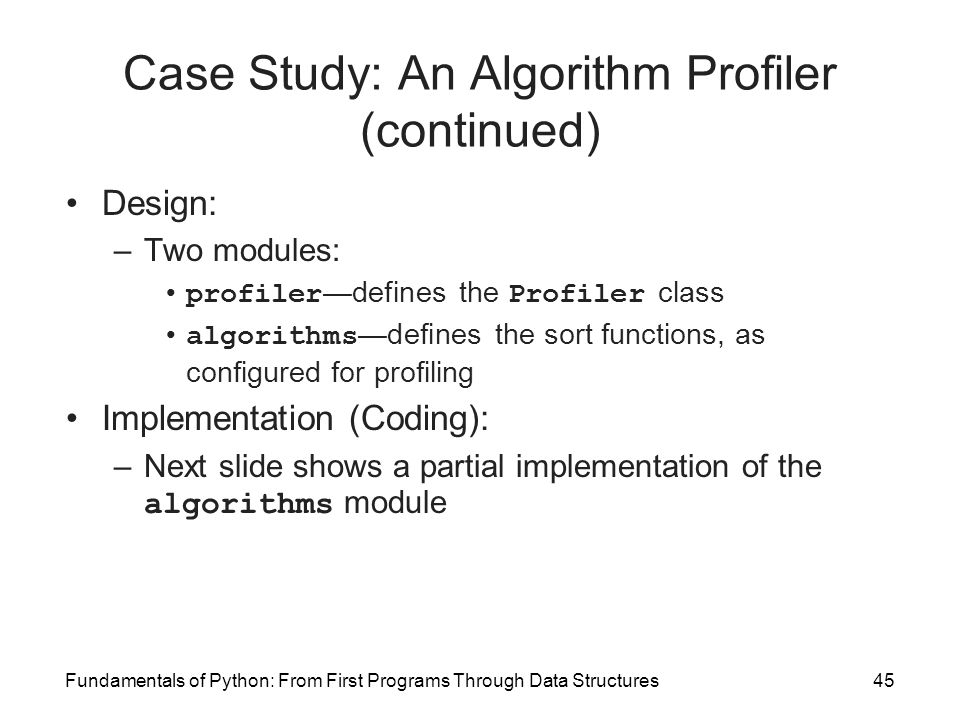 Fundamentals of Python: From First Programs Through Data Structures45 Case Study: An Algorithm Profiler (continued) Design: –Two modules: profiler —de