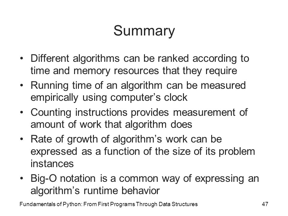 Fundamentals of Python: From First Programs Through Data Structures47 Summary Different algorithms can be ranked according to time and memory resources that they require Running time of an algorithm can be measured empirically using computer's clock Counting instructions provides measurement of amount of work that algorithm does Rate of growth of algorithm's work can be expressed as a function of the size of its problem instances Big-O notation is a common way of expressing an algorithm's runtime behavior