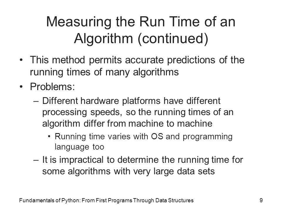 Fundamentals of Python: From First Programs Through Data Structures9 Measuring the Run Time of an Algorithm (continued) This method permits accurate p