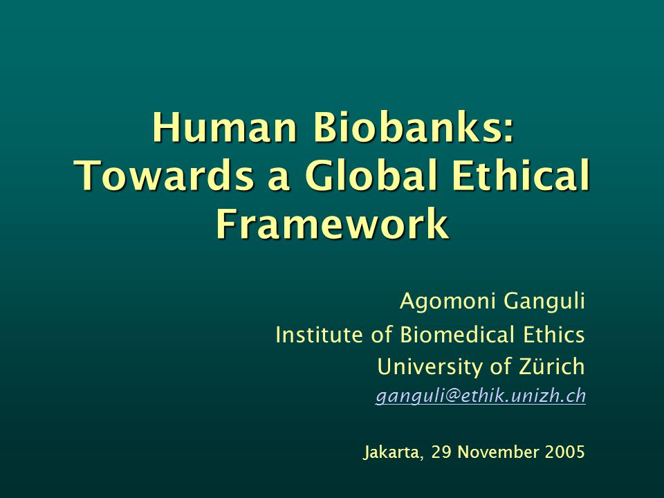 Human Biobanks: Towards a Global Ethical Framework Agomoni Ganguli Institute of Biomedical Ethics University of Zürich ganguli@ethik.unizh.ch Jakarta, 29 November 2005