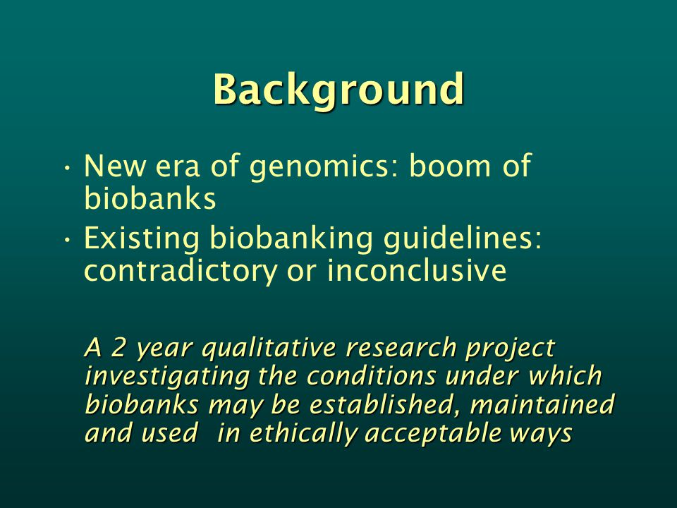Background New era of genomics: boom of biobanks Existing biobanking guidelines: contradictory or inconclusive A 2 year qualitative research project investigating the conditions under which biobanks may be established, maintained and used in ethically acceptable ways
