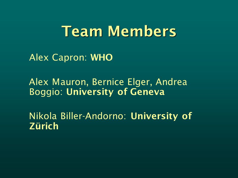 Team Members Alex Capron: WHO Alex Mauron, Bernice Elger, Andrea Boggio: University of Geneva Nikola Biller-Andorno: University of Zürich