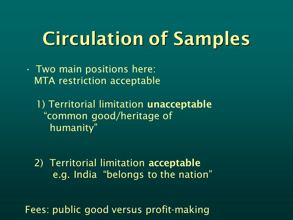 Circulation of Samples Two main positions here: MTA restriction acceptable 1) Territorial limitation unacceptable common good/heritage of humanity 2) Territorial limitation acceptable e.g.