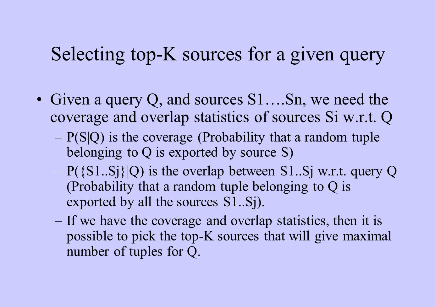 Selecting top-K sources for a given query Given a query Q, and sources S1….Sn, we need the coverage and overlap statistics of sources Si w.r.t. Q –P(S