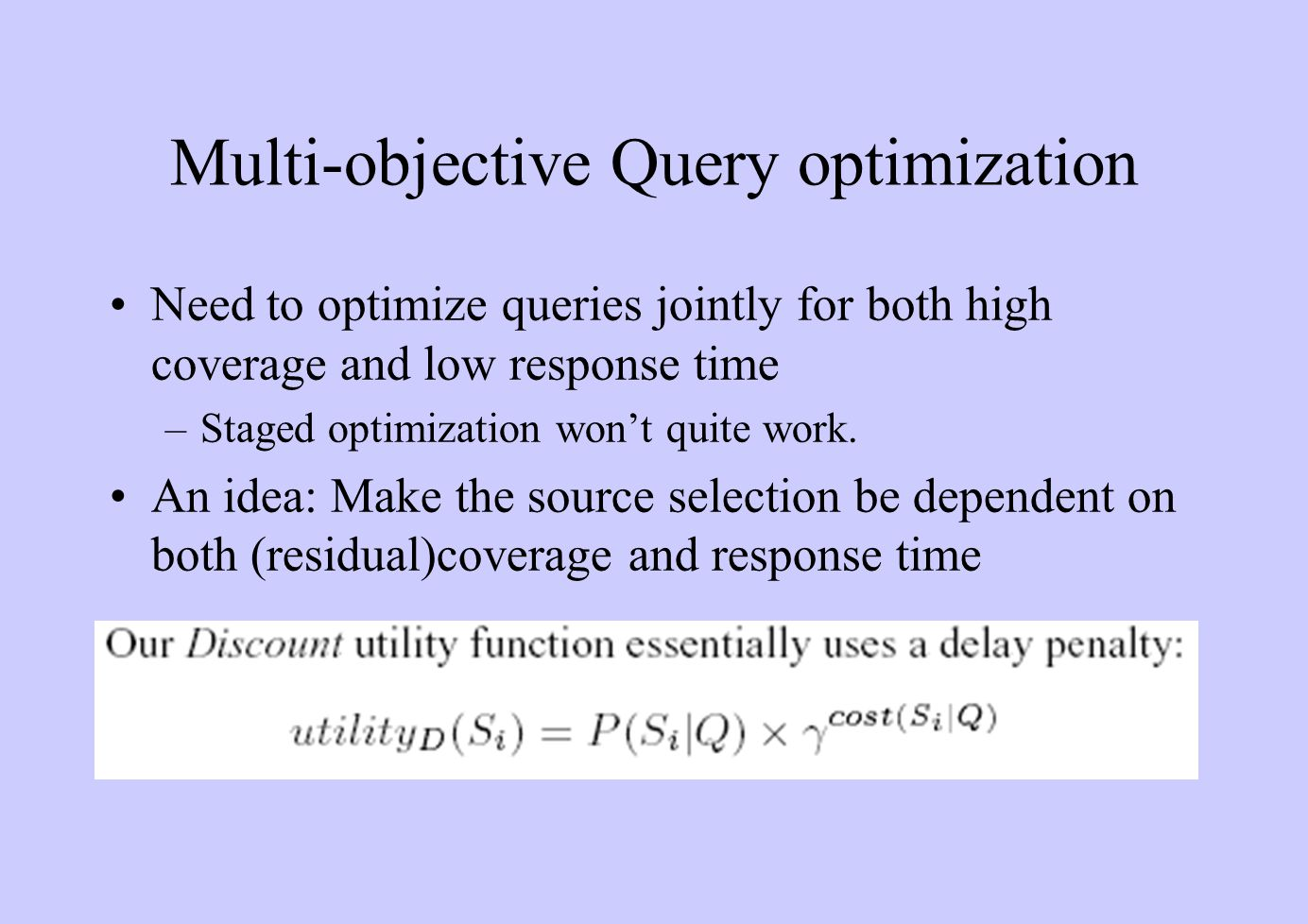 Multi-objective Query optimization Need to optimize queries jointly for both high coverage and low response time –Staged optimization won't quite work