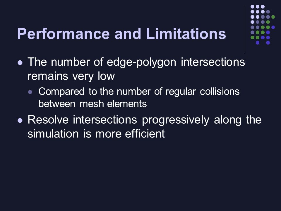 Performance and Limitations The number of edge-polygon intersections remains very low Compared to the number of regular collisions between mesh elemen