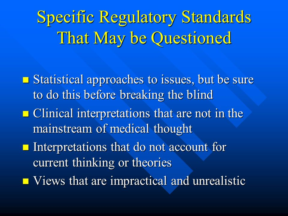 Specific Regulatory Standards That May be Questioned Statistical approaches to issues, but be sure to do this before breaking the blind Statistical approaches to issues, but be sure to do this before breaking the blind Clinical interpretations that are not in the mainstream of medical thought Clinical interpretations that are not in the mainstream of medical thought Interpretations that do not account for current thinking or theories Interpretations that do not account for current thinking or theories Views that are impractical and unrealistic Views that are impractical and unrealistic