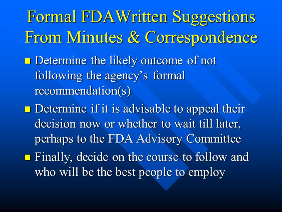 Formal FDAWritten Suggestions From Minutes & Correspondence Determine the likely outcome of not following the agency's formal recommendation(s) Determine the likely outcome of not following the agency's formal recommendation(s) Determine if it is advisable to appeal their decision now or whether to wait till later, perhaps to the FDA Advisory Committee Determine if it is advisable to appeal their decision now or whether to wait till later, perhaps to the FDA Advisory Committee Finally, decide on the course to follow and who will be the best people to employ Finally, decide on the course to follow and who will be the best people to employ