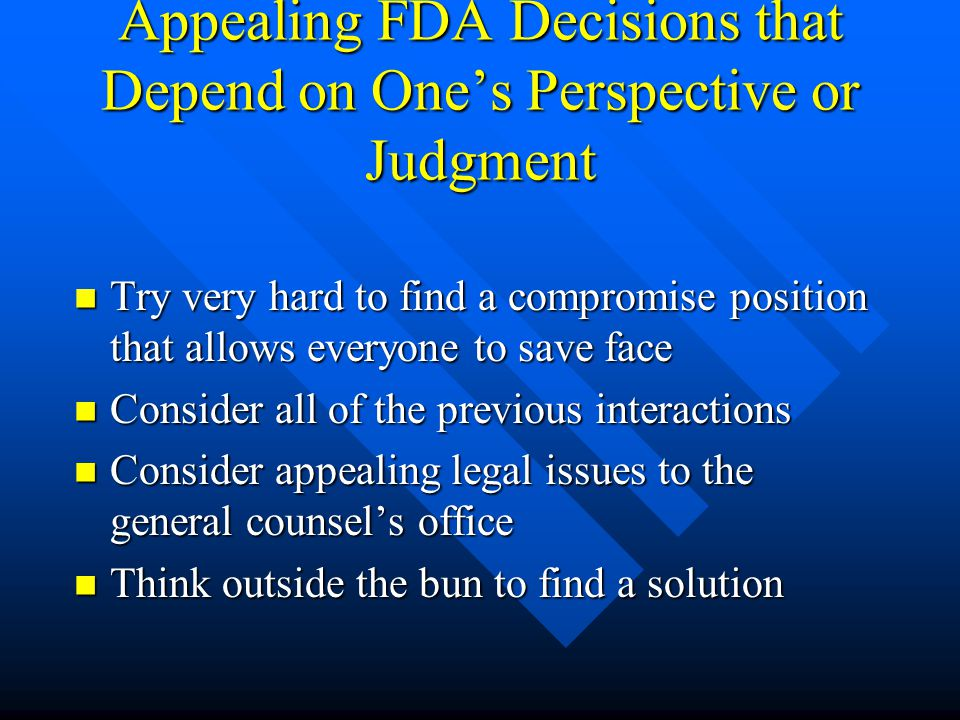 Appealing FDA Decisions that Depend on One's Perspective or Judgment Try very hard to find a compromise position that allows everyone to save face Try very hard to find a compromise position that allows everyone to save face Consider all of the previous interactions Consider all of the previous interactions Consider appealing legal issues to the general counsel's office Consider appealing legal issues to the general counsel's office Think outside the bun to find a solution Think outside the bun to find a solution
