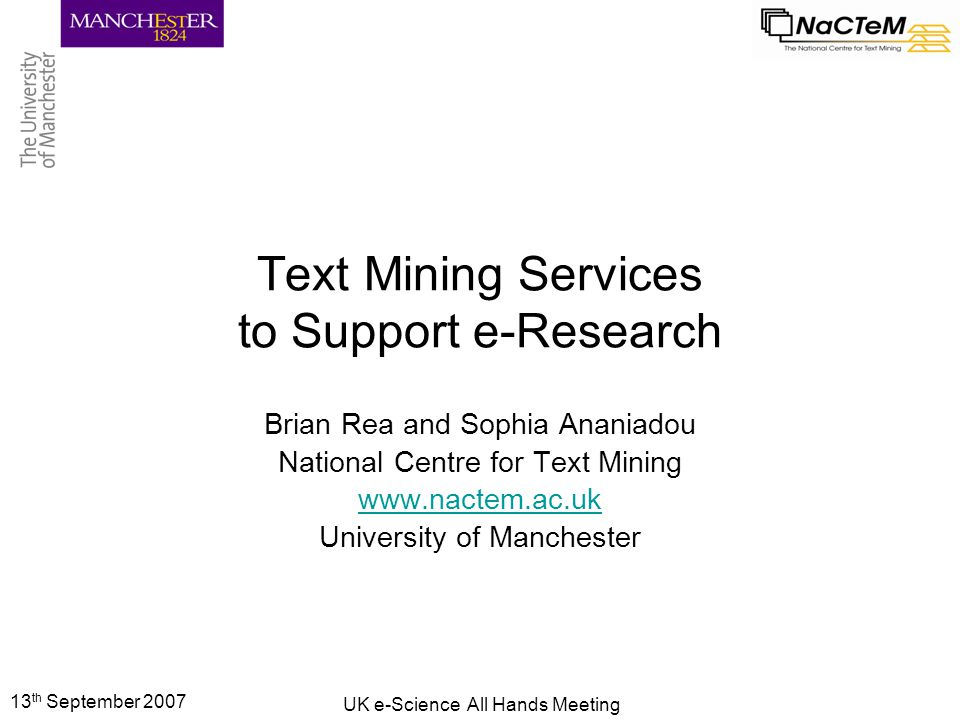 13 th September 2007 UK e-Science All Hands Meeting Text Mining Services to Support e-Research Brian Rea and Sophia Ananiadou National Centre for Text Mining www.nactem.ac.uk University of Manchester