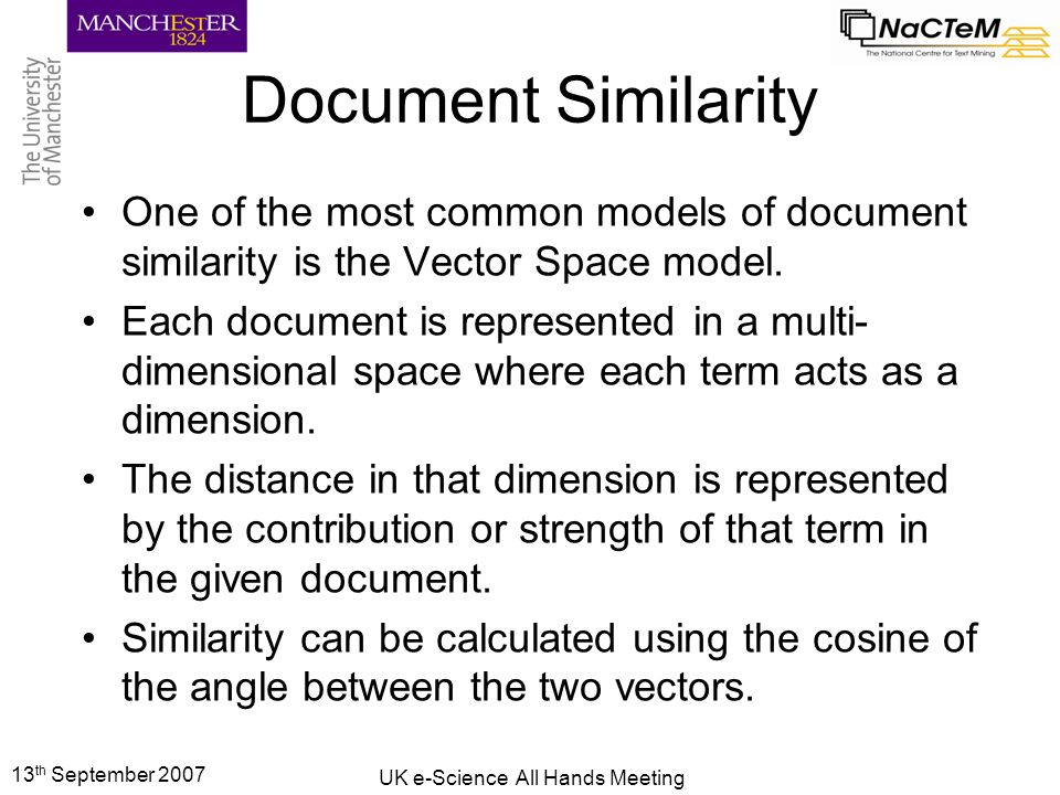 13 th September 2007 UK e-Science All Hands Meeting Document Similarity One of the most common models of document similarity is the Vector Space model.