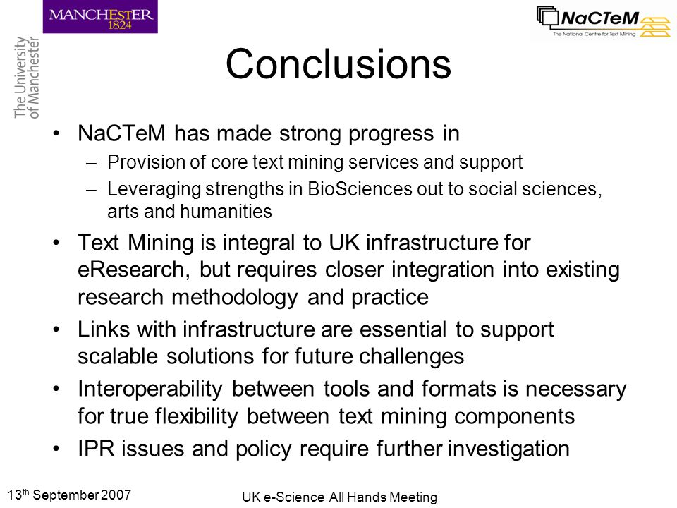 13 th September 2007 UK e-Science All Hands Meeting Conclusions NaCTeM has made strong progress in –Provision of core text mining services and support –Leveraging strengths in BioSciences out to social sciences, arts and humanities Text Mining is integral to UK infrastructure for eResearch, but requires closer integration into existing research methodology and practice Links with infrastructure are essential to support scalable solutions for future challenges Interoperability between tools and formats is necessary for true flexibility between text mining components IPR issues and policy require further investigation