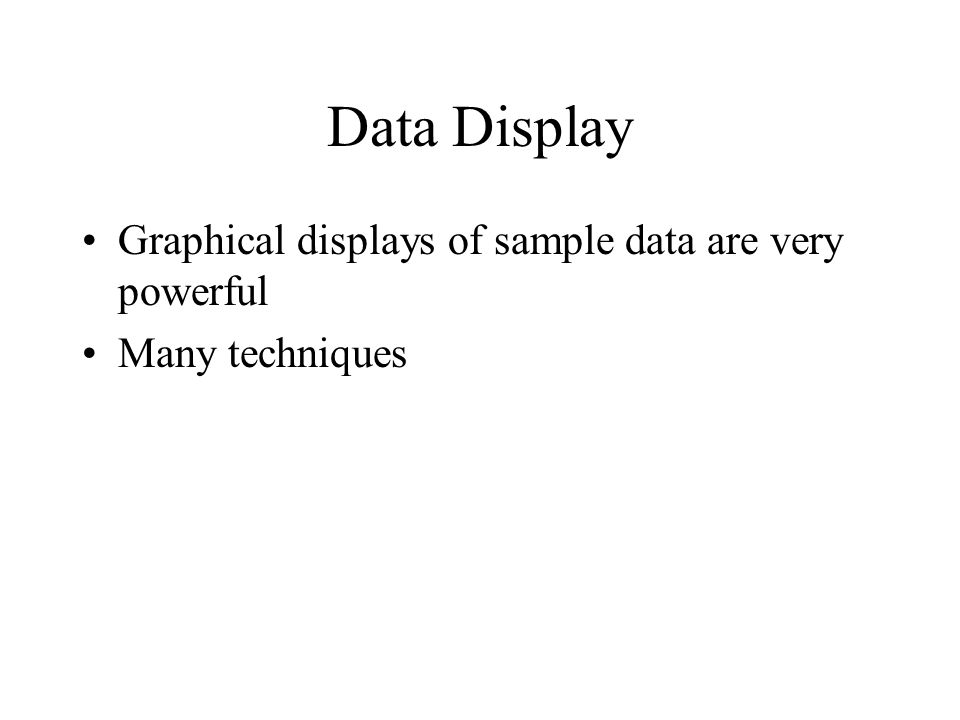 Data Display Graphical displays of sample data are very powerful Many techniques