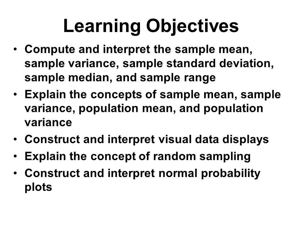 Learning Objectives Compute and interpret the sample mean, sample variance, sample standard deviation, sample median, and sample range Explain the con