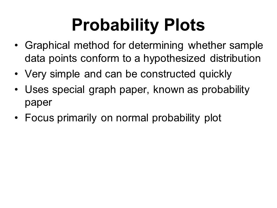 Probability Plots Graphical method for determining whether sample data points conform to a hypothesized distribution Very simple and can be constructe